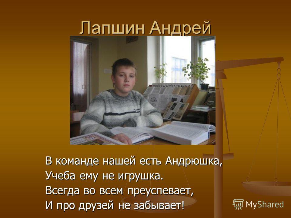 Лапшин Андрей В команде нашей есть Андрюшка, Учеба ему не игрушка. Всегда во всем преуспевает, И про друзей не забывает!
