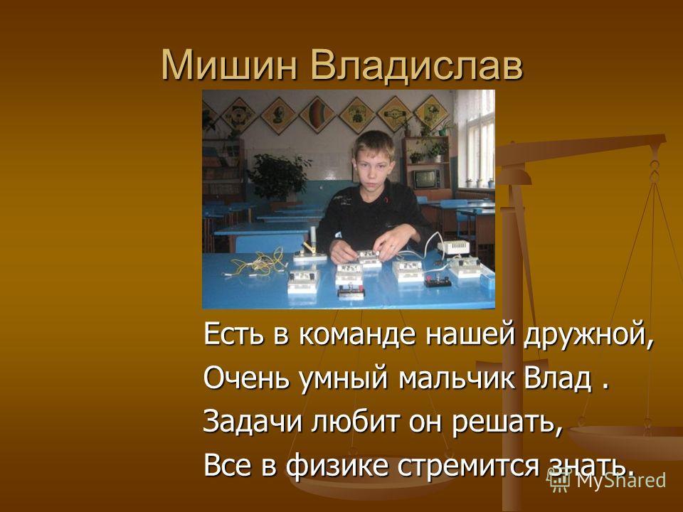 Мишин Владислав Есть в команде нашей дружной, Очень умный мальчик Влад. Задачи любит он решать, Все в физике стремится знать.