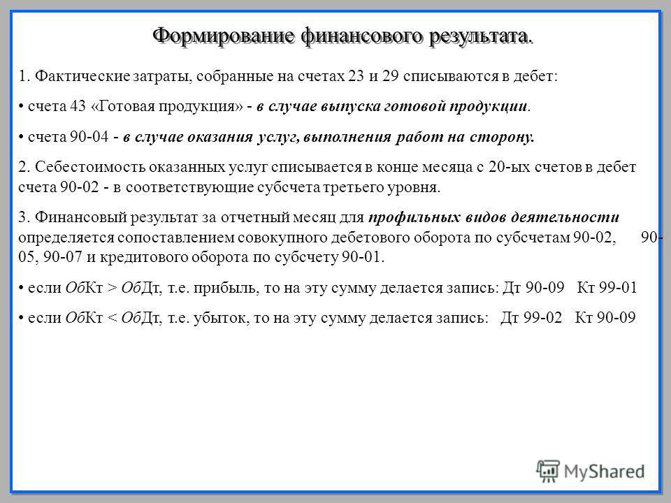 14 Формирование финансового результата. 1. Фактические затраты, собранные на счетах 23 и 29 списываются в дебет: счета 43 «Готовая продукция» - в случае выпуска готовой продукции. счета 90-04 - в случае оказания услуг, выполнения работ на сторону. 2.