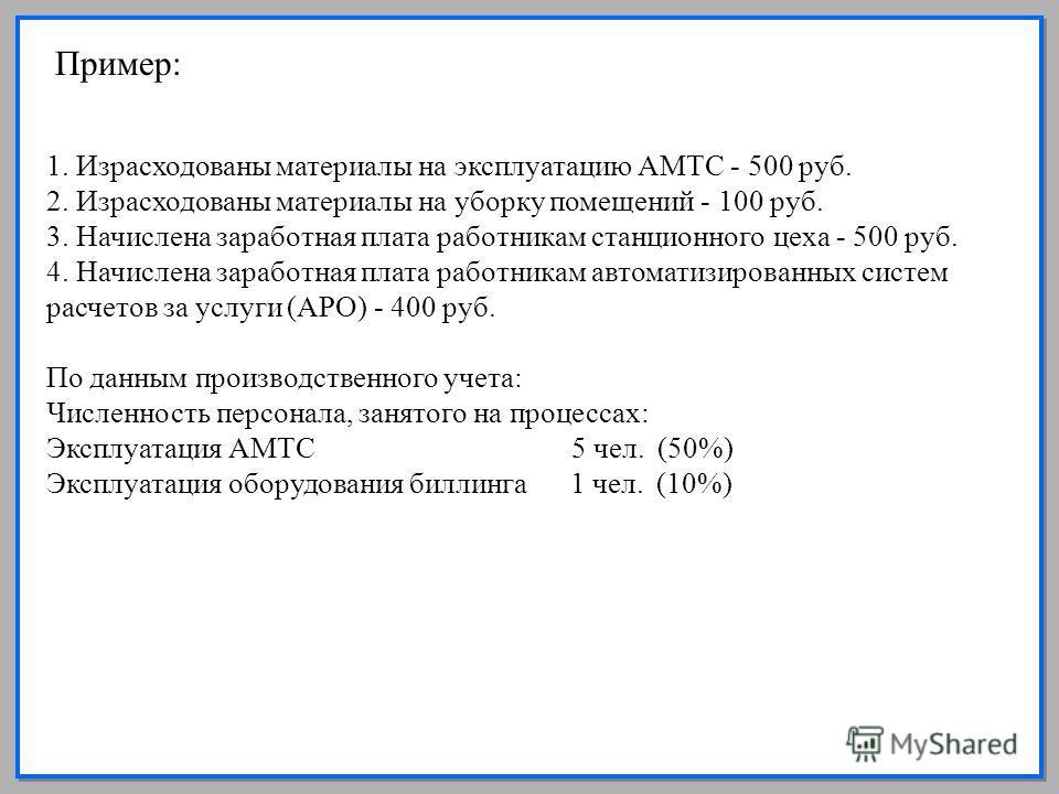 15 Пример: 1. Израсходованы материалы на эксплуатацию АМТС - 500 руб. 2. Израсходованы материалы на уборку помещений - 100 руб. 3. Начислена заработная плата работникам станционного цеха - 500 руб. 4. Начислена заработная плата работникам автоматизир