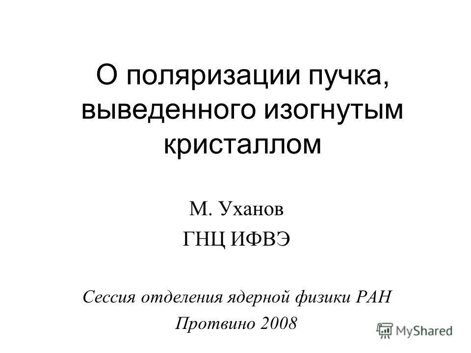 О поляризации пучка, выведенного изогнутым кристаллом М. Уханов ГНЦ ИФВЭ Сессия отделения ядерной физики РАН Протвино 2008