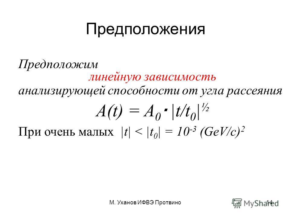 М. Уханов ИФВЭ Протвино14 Предположения Предположим линейную зависимость анализирующей способности от угла рассеяния A(t) = A 0 |t/t 0 | ½ При очень малых |t| < |t 0 | = 10 -3 (GeV/c) 2