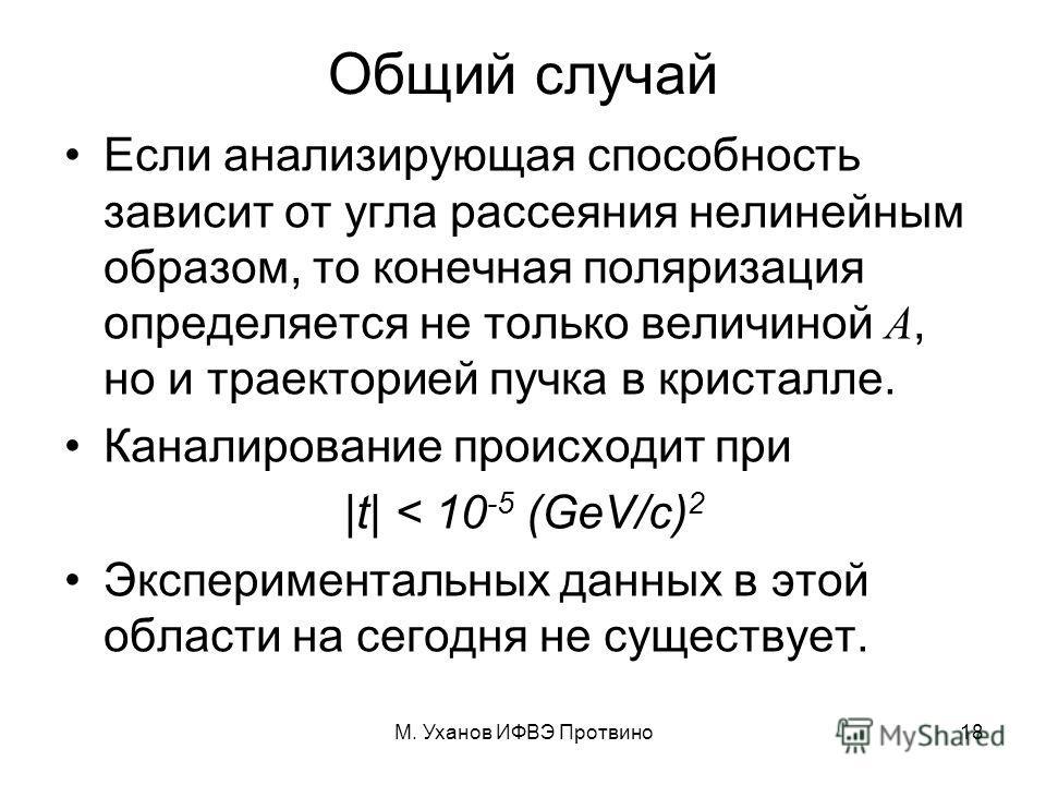 М. Уханов ИФВЭ Протвино18 Общий случай Если анализирующая способность зависит от угла рассеяния нелинейным образом, то конечная поляризация определяется не только величиной А, но и траекторией пучка в кристалле. Каналирование происходит при |t| < 10