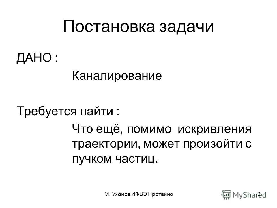 М. Уханов ИФВЭ Протвино3 Постановка задачи ДАНО : Каналирование Требуется найти : Что ещё, помимо искривления траектории, может произойти с пучком частиц.