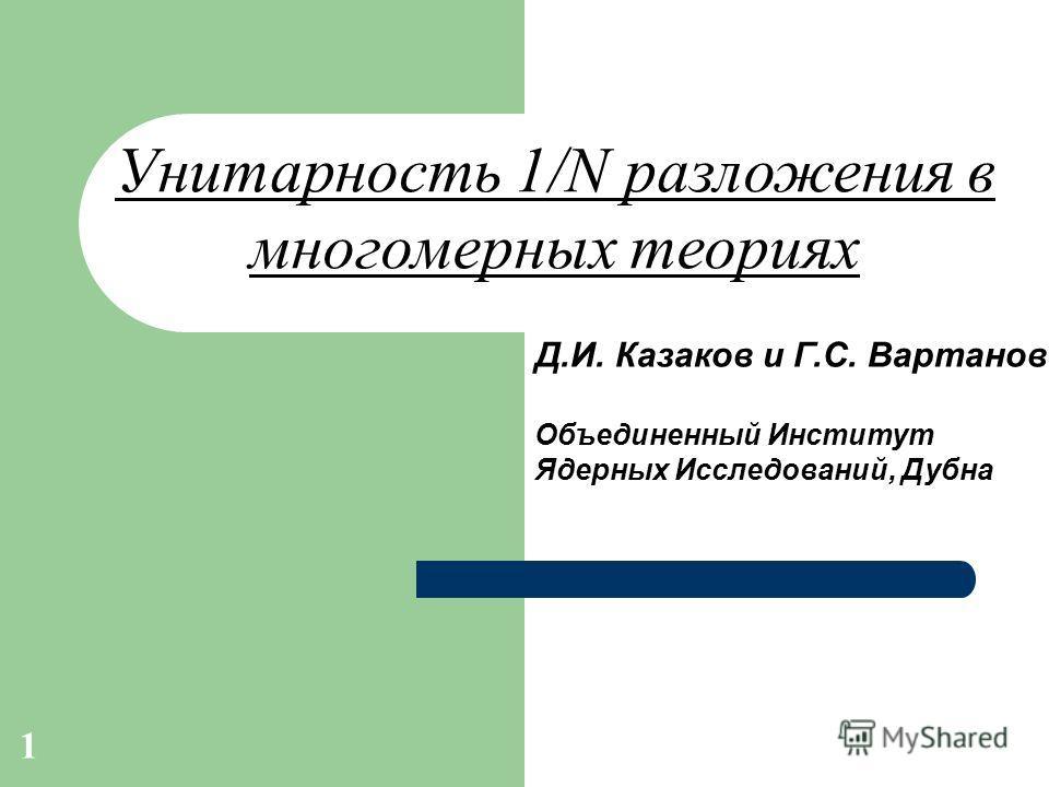 1 Д.И. Казаков и Г.С. Вартанов Объединенный Институт Ядерных Исследований, Дубна Унитарность 1/N разложения в многомерных теориях