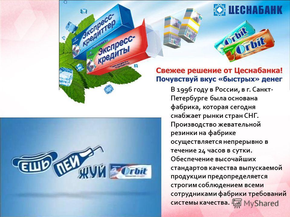 В 1996 году в России, в г. Санкт- Петербурге была основана фабрика, которая сегодня снабжает рынки стран СНГ. Производство жевательной резинки на фабрике осуществляется непрерывно в течение 24 часов в сутки. Обеспечение высочайших стандартов качества
