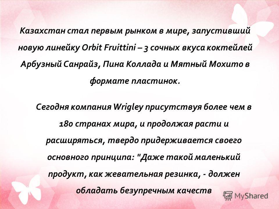 Казахстан стал первым рынком в мире, запустивший новую линейку Orbit Fruittini – 3 сочных вкуса коктейлей Арбузный Санрайз, Пина Коллада и Мятный Мохито в формате пластинок. Сегодня компания Wrigley присутствуя более чем в 180 странах мира, и продолж