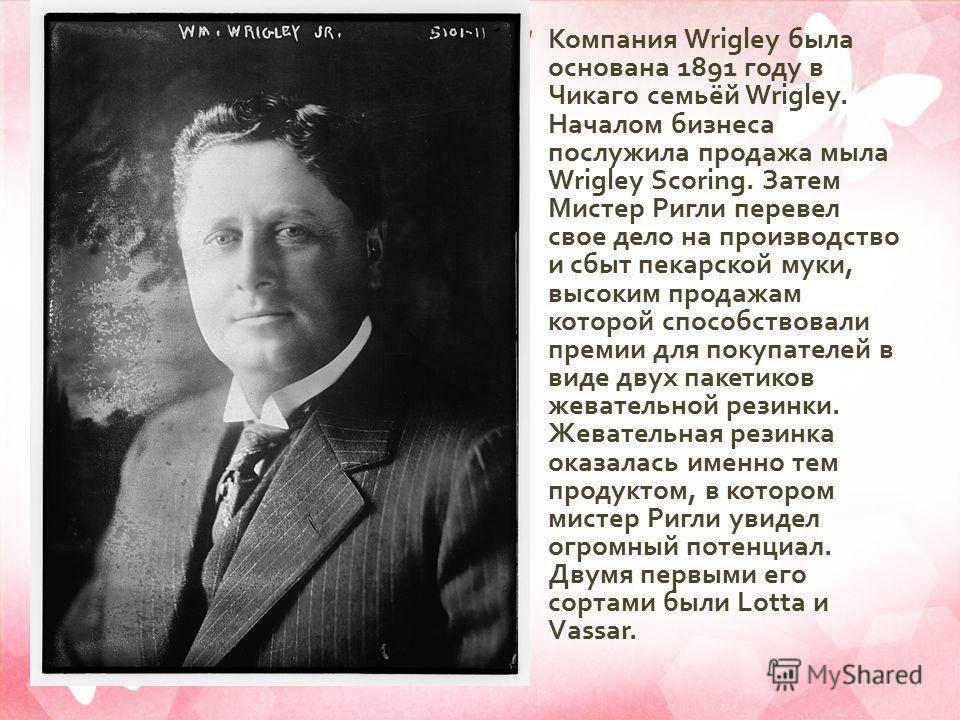 Компания Wrigley была основана 1891 году в Чикаго семьёй Wrigley. Началом бизнеса послужила продажа мыла Wrigley Scoring. Затем Мистер Ригли перевел свое дело на производство и сбыт пекарской муки, высоким продажам которой способствовали премии для п
