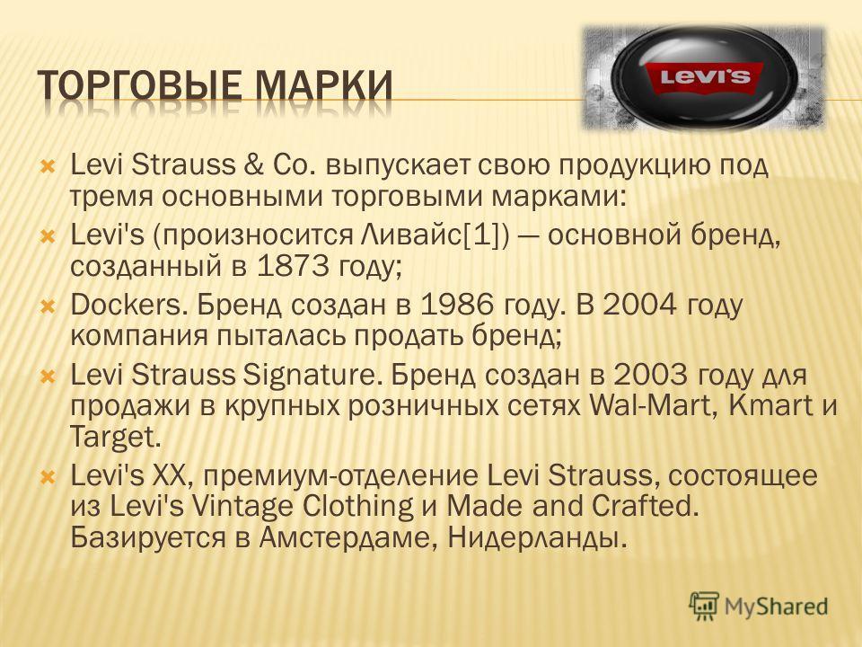Levi Strauss & Co. выпускает свою продукцию под тремя основными торговыми марками: Levi's (произносится Ливайс[1]) основной бренд, созданный в 1873 году; Dockers. Бренд создан в 1986 году. В 2004 году компания пыталась продать бренд; Levi Strauss Sig