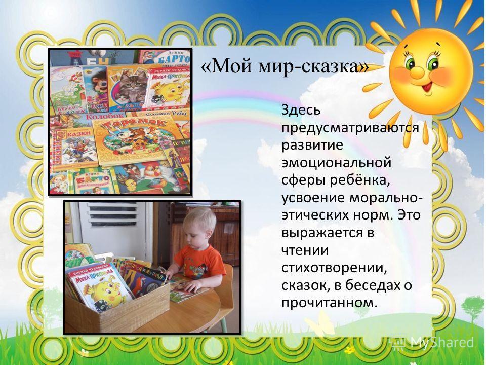 «Мой мир-сказка» Здесь предусматриваются развитие эмоциональной сферы ребёнка, усвоение морально- этических норм. Это выражается в чтении стихотворении, сказок, в беседах о прочитанном.