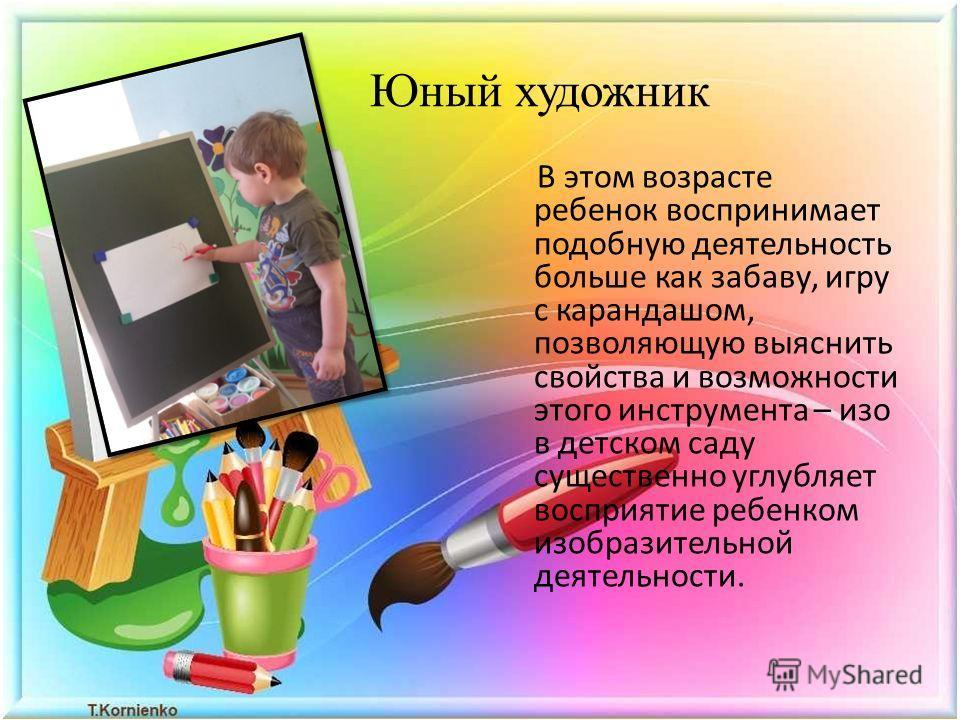 Юный художник В этом возрасте ребенок воспринимает подобную деятельность больше как забаву, игру с карандашом, позволяющую выяснить свойства и возможности этого инструмента – изо в детском саду существенно углубляет восприятие ребенком изобразительно
