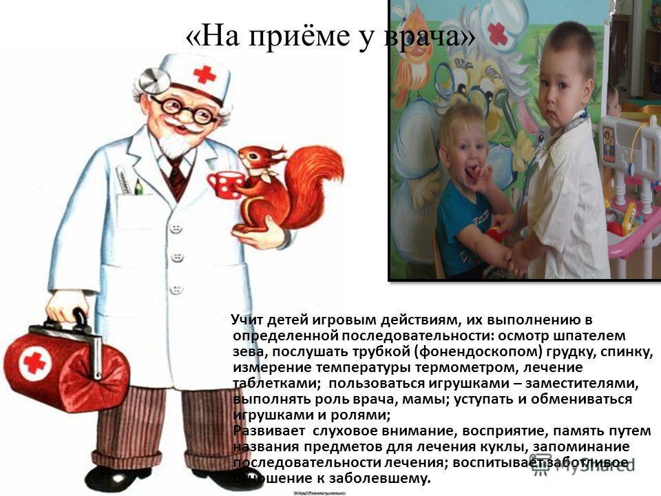 «На приёме у врача» Учит детей игровым действиям, их выполнению в определенной последовательности: осмотр шпателем зева, послушать трубкой (фонендоскопом) грудку, спинку, измерение температуры термометром, лечение таблетками; пользоваться игрушками –