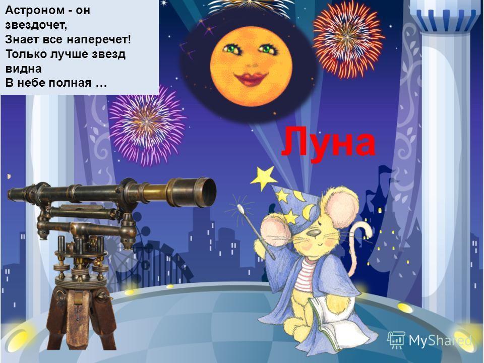 Астроном - он звездочет, Знает все наперечет! Только лучше звезд видна В небе полная … Луна