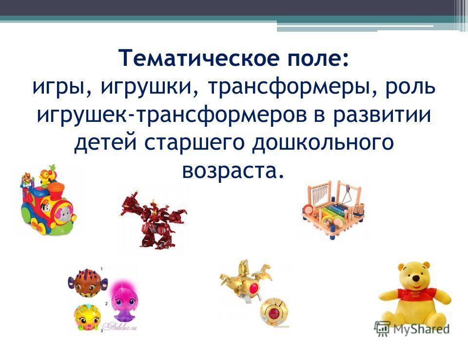 Тематическое поле: игры, игрушки, трансформеры, роль игрушек-трансформеров в развитии детей старшего дошкольного возраста.