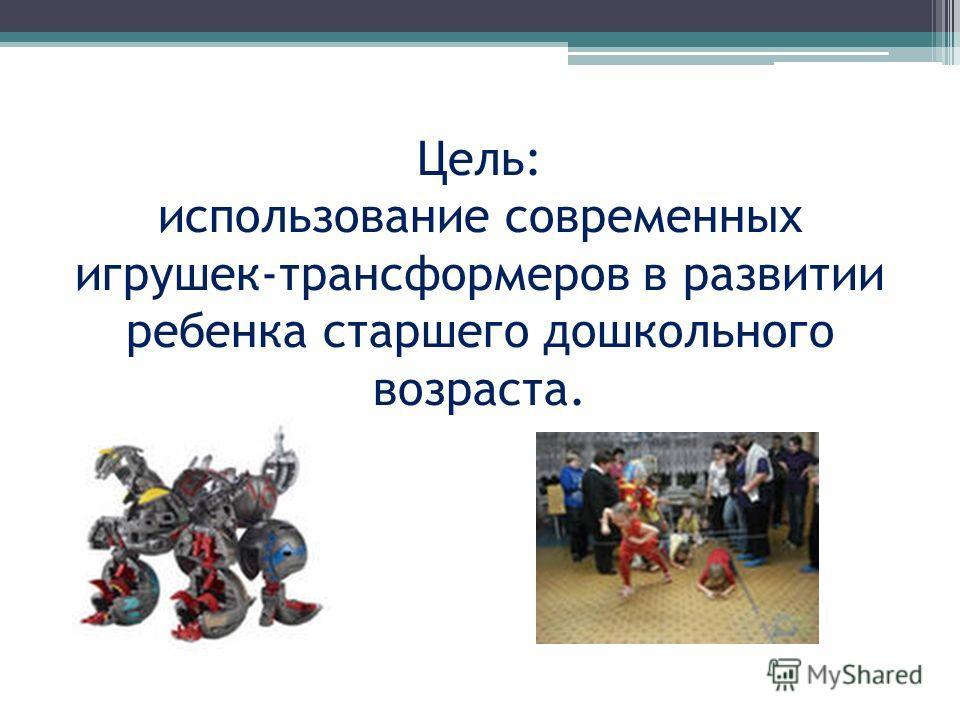 Цель: использование современных игрушек-трансформеров в развитии ребенка старшего дошкольного возраста.