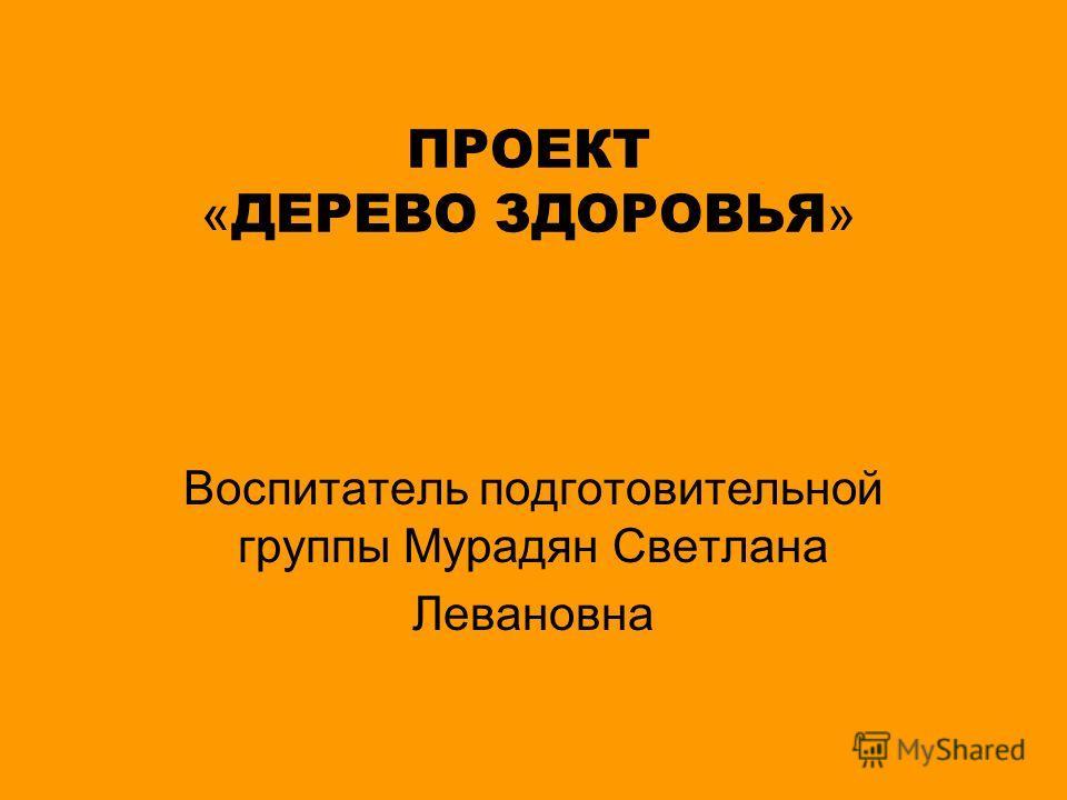 ПРОЕКТ « ДЕРЕВО ЗДОРОВЬЯ » Воспитатель подготовительной группы Мурадян Светлана Левановна
