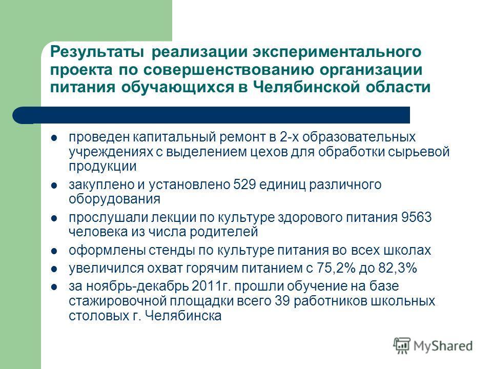 Результаты реализации экспериментального проекта по совершенствованию организации питания обучающихся в Челябинской области проведен капитальный ремонт в 2-х образовательных учреждениях с выделением цехов для обработки сырьевой продукции закуплено и