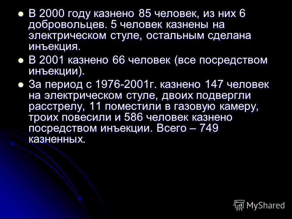 В 2000 году казнено 85 человек, из них 6 добровольцев. 5 человек казнены на электрическом стуле, остальным сделана инъекция. В 2000 году казнено 85 человек, из них 6 добровольцев. 5 человек казнены на электрическом стуле, остальным сделана инъекция.