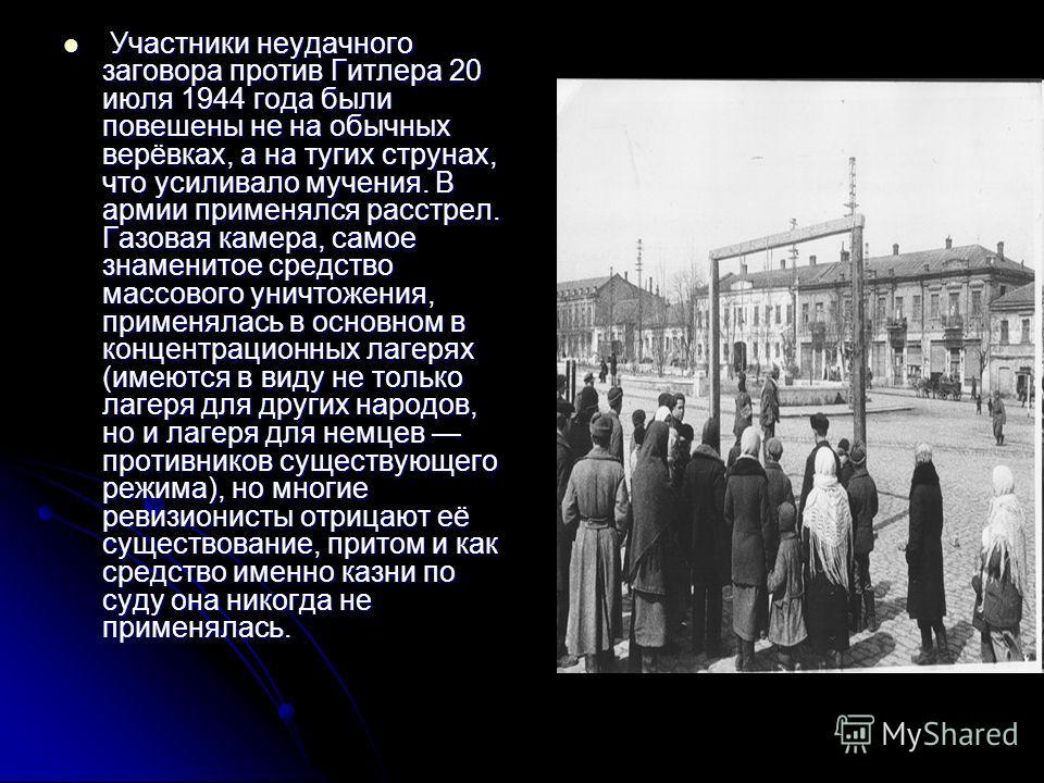 Участники неудачного заговора против Гитлера 20 июля 1944 года были повешены не на обычных верёвках, а на тугих струнах, что усиливало мучения. В армии применялся расстрел. Газовая камера, самое знаменитое средство массового уничтожения, применялась