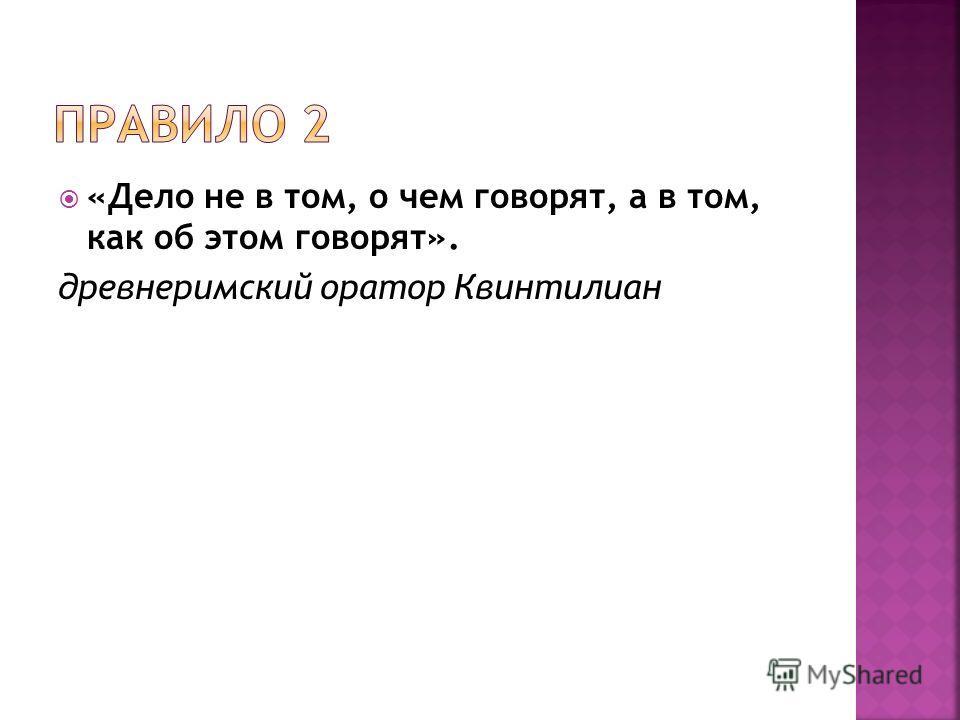 «Дело не в том, о чем говорят, а в том, как об этом говорят». древнеримский оратор Квинтилиан