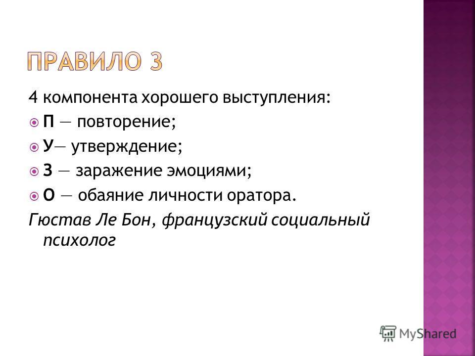 4 компонента хорошего выступления: П повторение; У утверждение; З заражение эмоциями; О обаяние личности оратора. Гюстав Ле Бон, французский социальный психолог