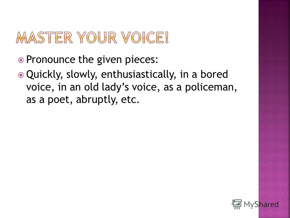 Pronounce the given pieces: Quickly, slowly, enthusiastically, in a bored voice, in an old ladys voice, as a policeman, as a poet, abruptly, etc.