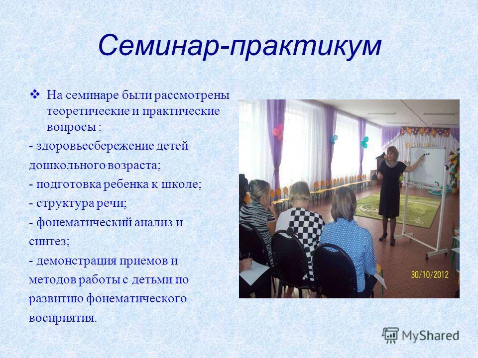 Семинар-практикум На семинаре были рассмотрены теоретические и практические вопросы : - здоровьесбережение детей дошкольного возраста; - подготовка ребенка к школе; - структура речи; - фонематический анализ и синтез; - демонстрация приемов и методов
