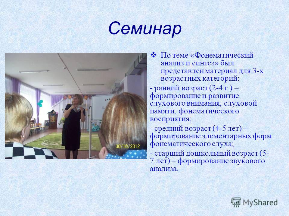 Семинар По теме «Фонематический анализ и синтез» был представлен материал для 3-х возрастных категорий: - ранний возраст (2-4 г.) – формирование и развитие слухового внимания, слуховой памяти, фонематического восприятия; - средний возраст (4-5 лет) –