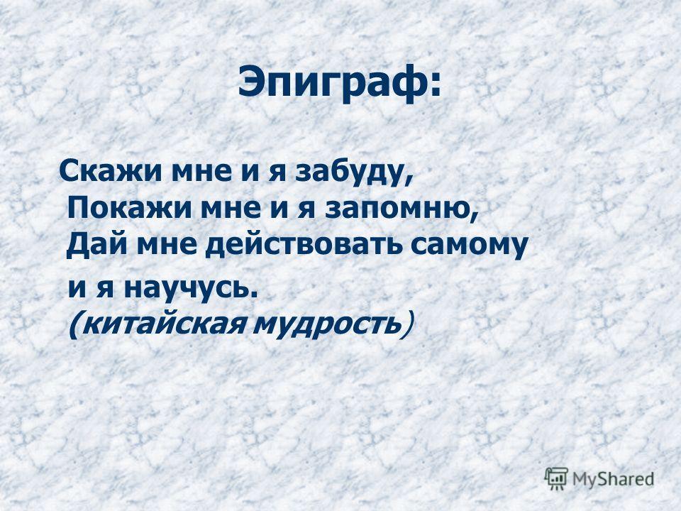 Эпиграф: Скажи мне и я забуду, Покажи мне и я запомню, Дай мне действовать самому и я научусь. (китайская мудрость)