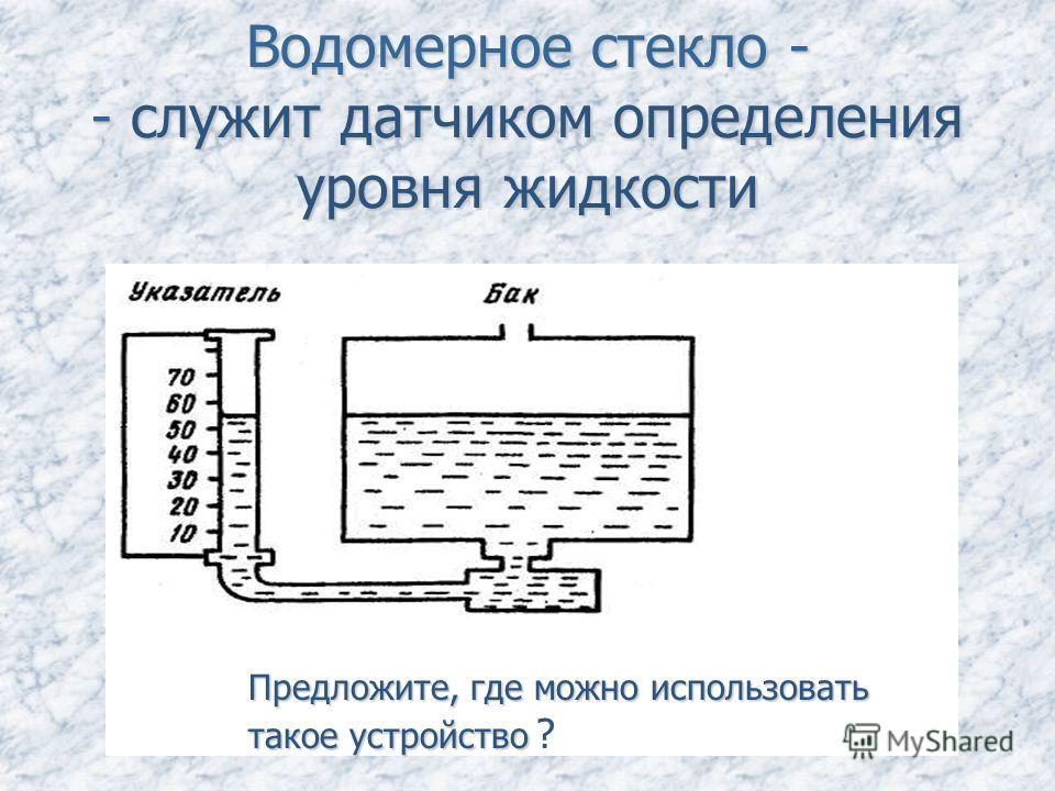 Водомерное стекло - - служит датчиком определения уровня жидкости Предложите, где можно использовать такое устройство Предложите, где можно использовать такое устройство ?