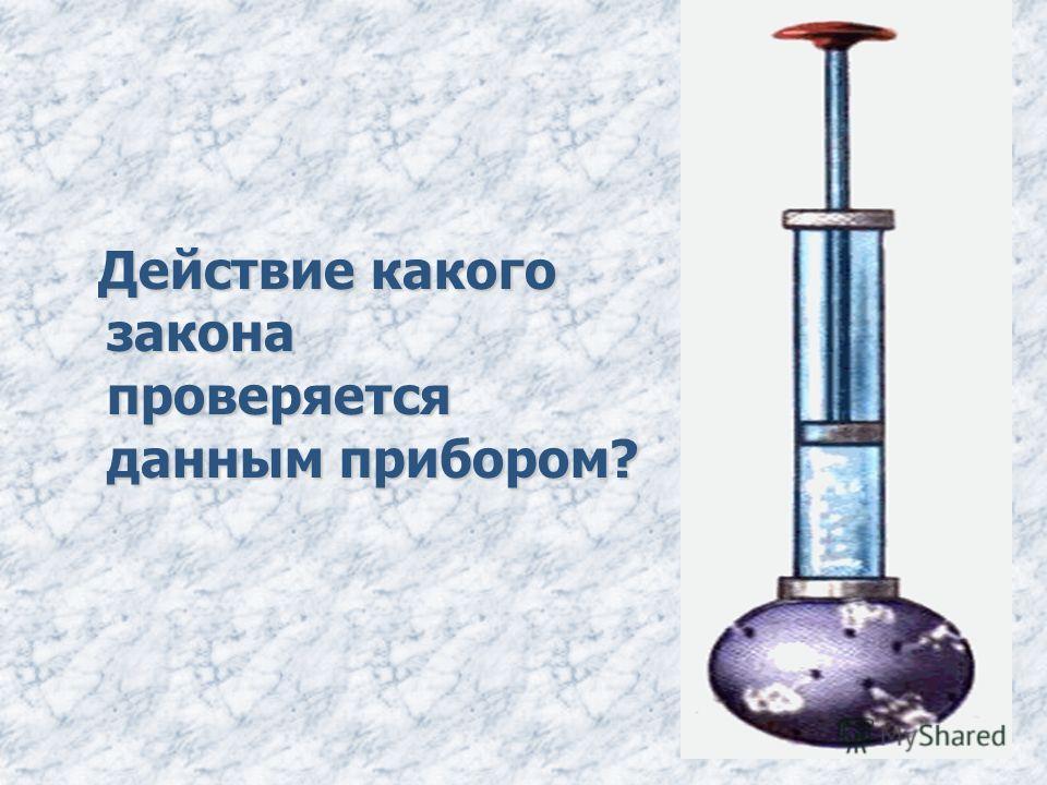 Действие какого закона проверяется данным прибором? Действие какого закона проверяется данным прибором?
