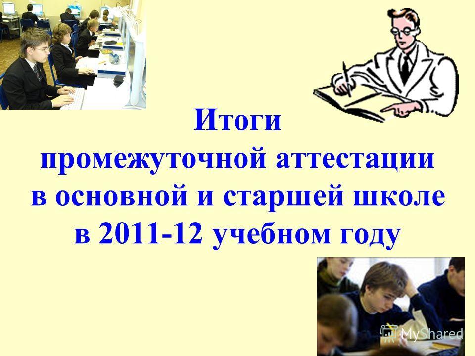 Итоги промежуточной аттестации в основной и старшей школе в 2011-12 учебном году