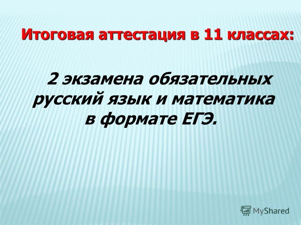 2 экзамена обязательных русский язык и математика в формате ЕГЭ. Итоговая аттестация в 11 классах: