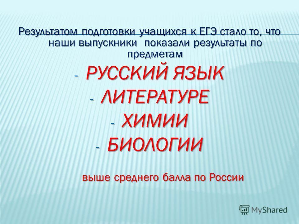 Результатом подготовки учащихся к ЕГЭ стало то, что наши выпускники показали результаты по предметам - РУССКИЙ ЯЗЫК - ЛИТЕРАТУРЕ - ХИМИИ - БИОЛОГИИ выше среднего балла по России выше среднего балла по России