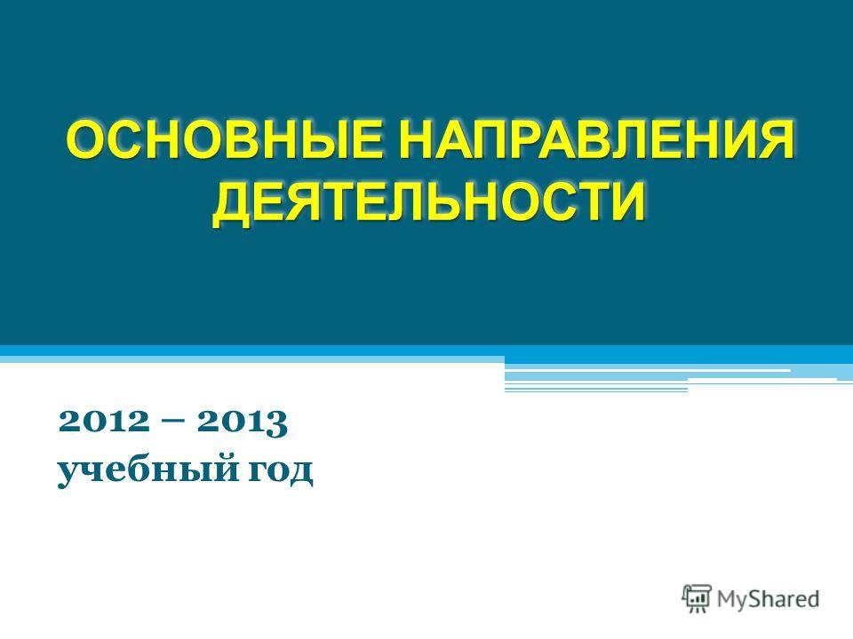 ОСНОВНЫЕ НАПРАВЛЕНИЯ ДЕЯТЕЛЬНОСТИ 2012 – 2013 учебный год