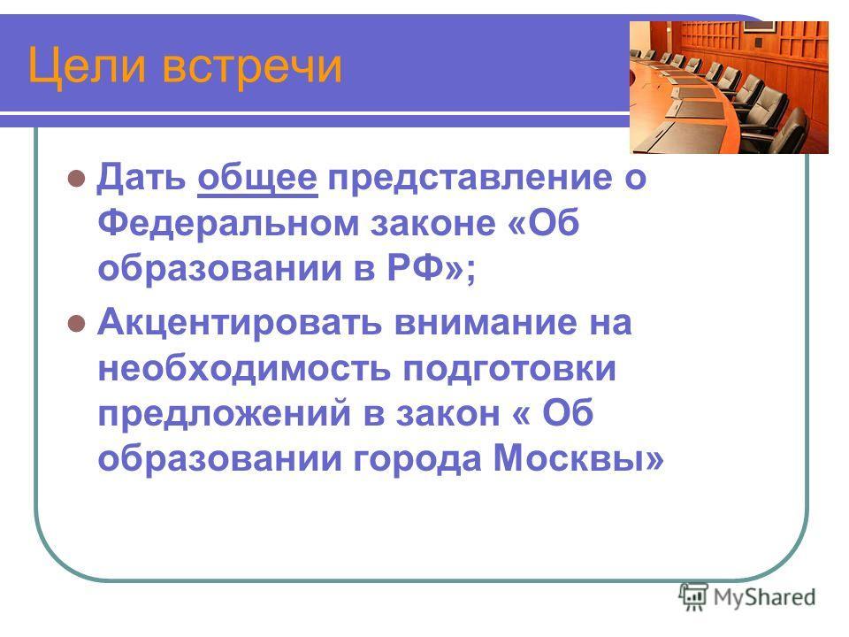 Цели встречи Дать общее представление о Федеральном законе «Об образовании в РФ»; Акцентировать внимание на необходимость подготовки предложений в закон « Об образовании города Москвы»