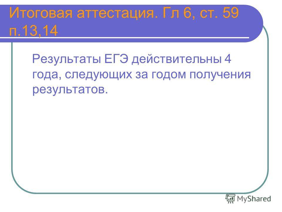 Итоговая аттестация. Гл 6, ст. 59 п.13,14 Результаты ЕГЭ действительны 4 года, следующих за годом получения результатов.