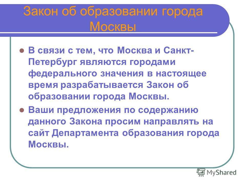 Закон об образовании города Москвы В связи с тем, что Москва и Санкт- Петербург являются городами федерального значения в настоящее время разрабатывается Закон об образовании города Москвы. Ваши предложения по содержанию данного Закона просим направл