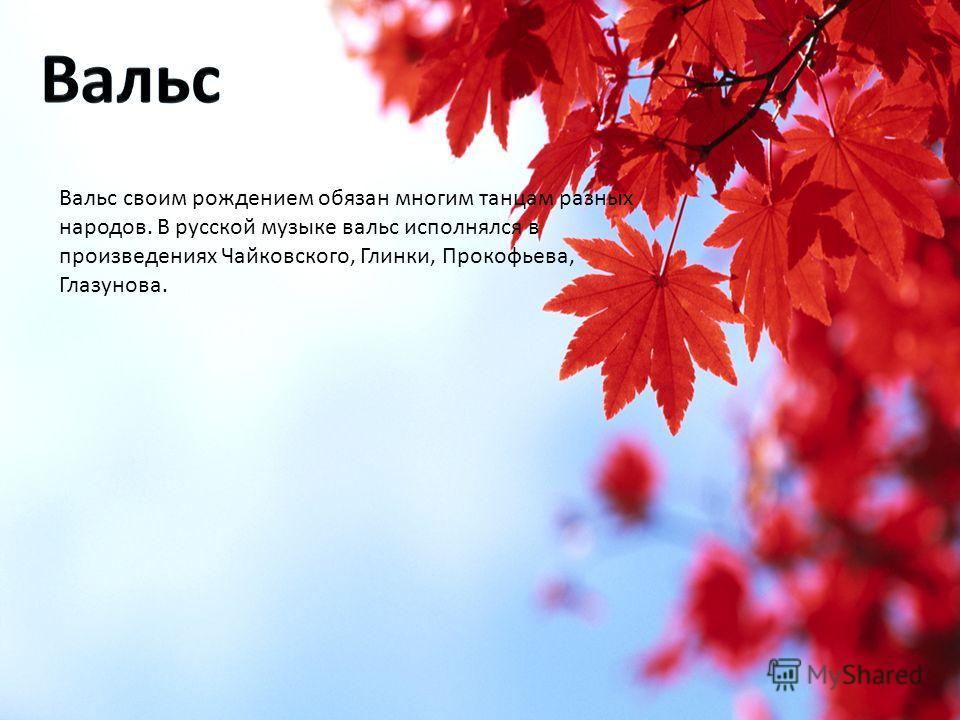 Вальс своим рождением обязан многим танцам разных народов. В русской музыке вальс исполнялся в произведениях Чайковского, Глинки, Прокофьева, Глазунова.