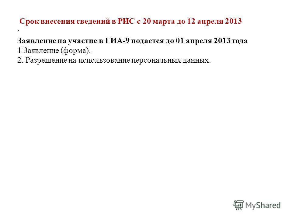 . Срок внесения сведений в РИС с 20 марта до 12 апреля 2013 Заявление на участие в ГИА-9 подается до 01 апреля 2013 года 1 Заявление (форма). 2. Разрешение на использование персональных данных.