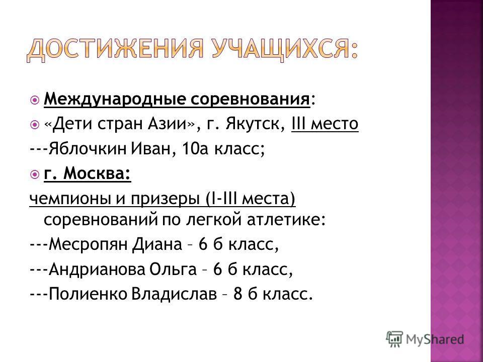 Международные соревнования: «Дети стран Азии», г. Якутск, III место ---Яблочкин Иван, 10а класс; г. Москва: чемпионы и призеры (I-III места) соревнований по легкой атлетике: ---Месропян Диана – 6 б класс, ---Андрианова Ольга – 6 б класс, ---Полиенко
