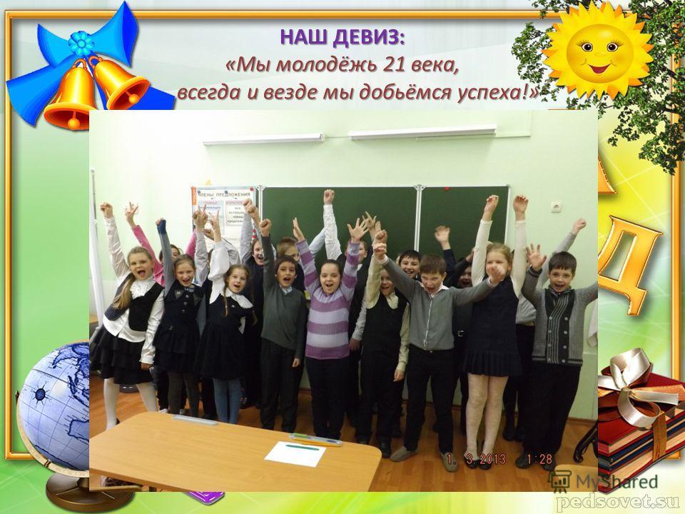 НАШ ДЕВИЗ: «Мы молодёжь 21 века, всегда и везде мы добьёмся успеха!»