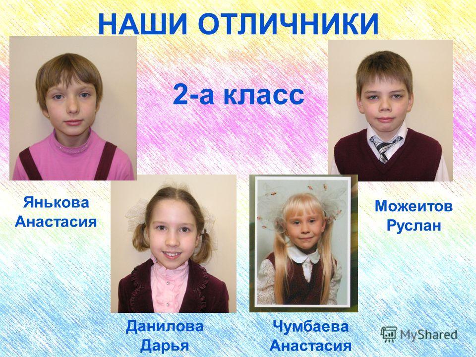 НАШИ ОТЛИЧНИКИ 2-а класс Янькова Анастасия Можеитов Руслан Данилова Дарья Чумбаева Анастасия