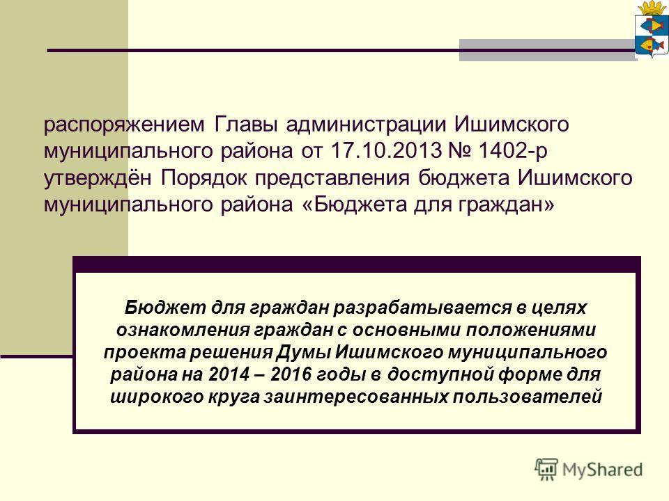 распоряжением Главы администрации Ишимского муниципального района от 17.10.2013 1402-р утверждён Порядок представления бюджета Ишимского муниципального района «Бюджета для граждан» Бюджет для граждан разрабатывается в целях ознакомления граждан с осн