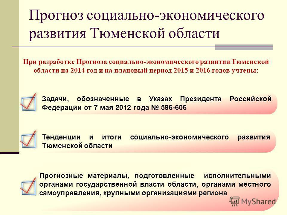Прогноз социально-экономического развития Тюменской области При разработке Прогноза социально-экономического развития Тюменской области на 2014 год и на плановый период 2015 и 2016 годов учтены: Задачи, обозначенные в Указах Президента Российской Фед