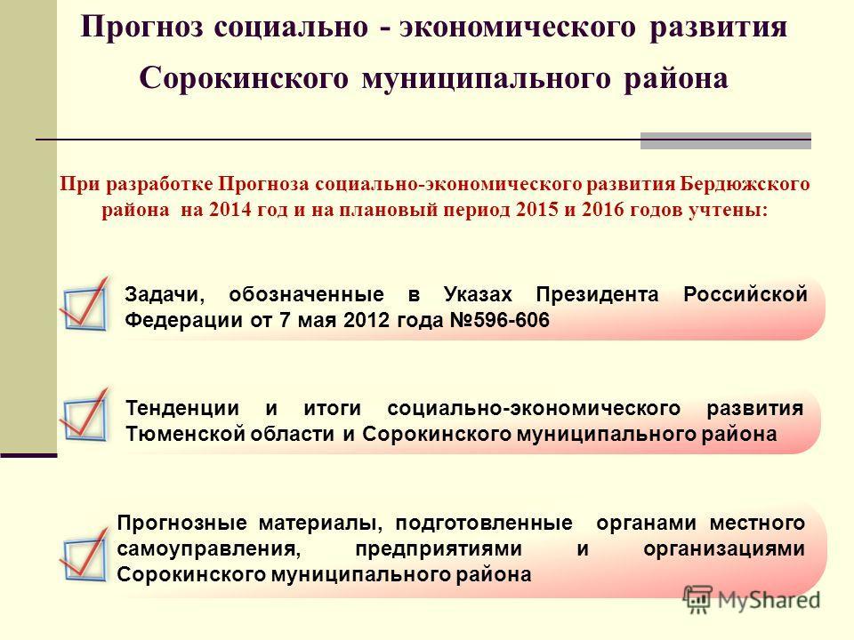 При разработке Прогноза социально-экономического развития Бердюжского района на 2014 год и на плановый период 2015 и 2016 годов учтены: Задачи, обозначенные в Указах Президента Российской Федерации от 7 мая 2012 года 596-606 Тенденции и итоги социаль
