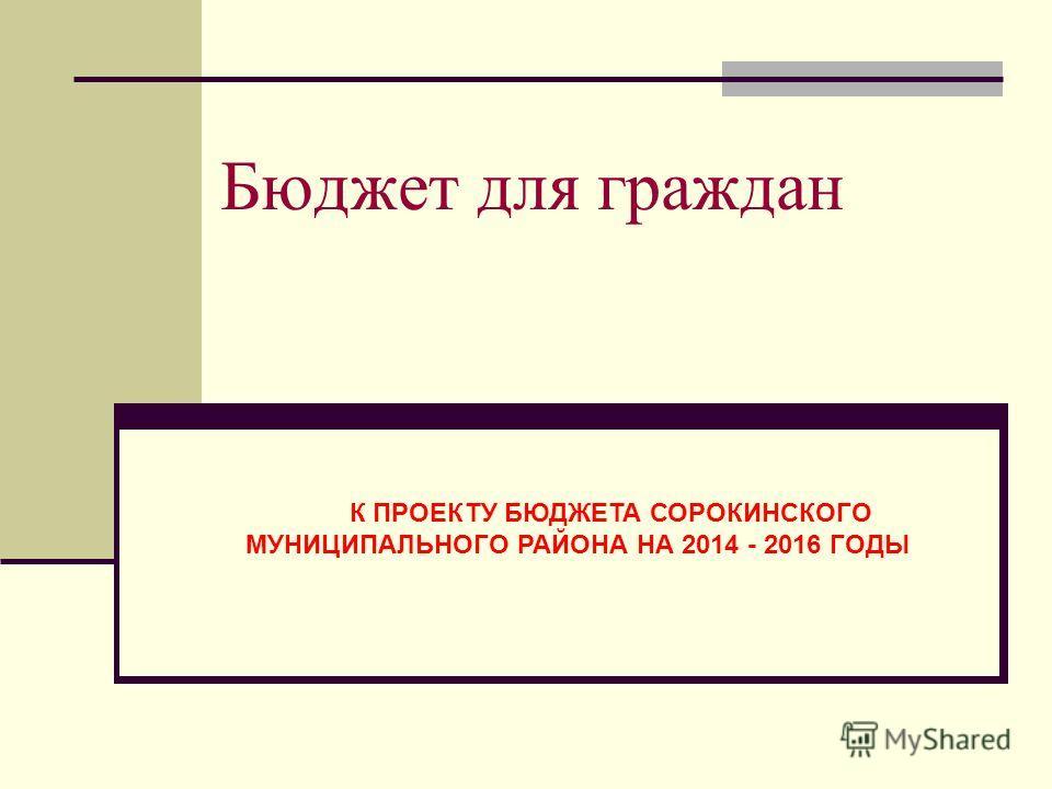 Бюджет для граждан К ПРОЕКТУ БЮДЖЕТА СОРОКИНСКОГО МУНИЦИПАЛЬНОГО РАЙОНА НА 2014 - 2016 ГОДЫ