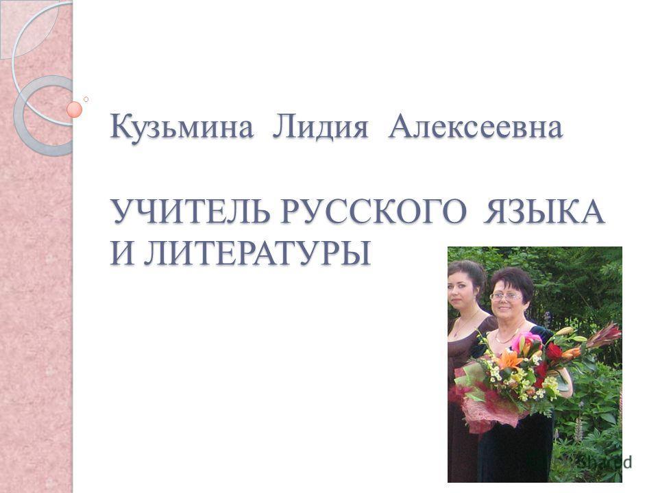 Кузьмина Лидия Алексеевна УЧИТЕЛЬ РУССКОГО ЯЗЫКА И ЛИТЕРАТУРЫ