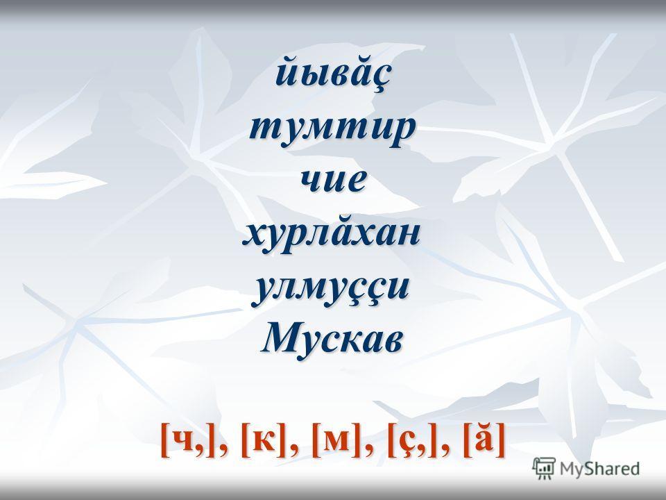 йывăç тумтир чие хурлăхан улмуççи Мускав [ч,], [к], [м], [ç,], [ă]