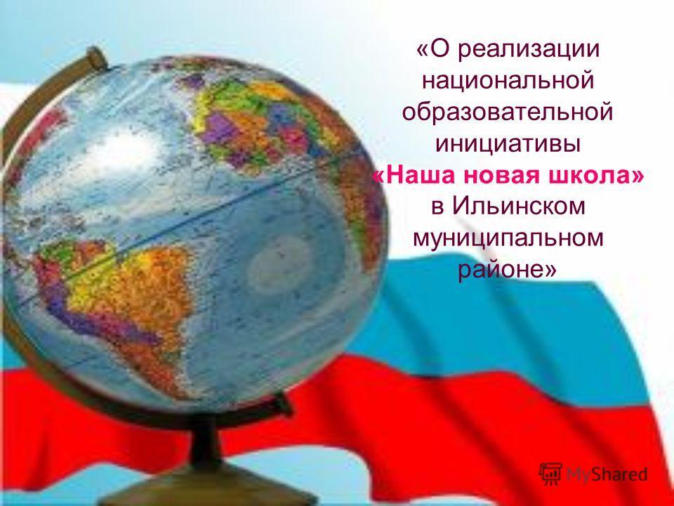 «О реализации национальной образовательной инициативы «Наша новая школа» в Ильинском муниципальном районе»